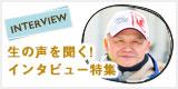 INTERVIEW 生の声を聞く!!インタビュー特集