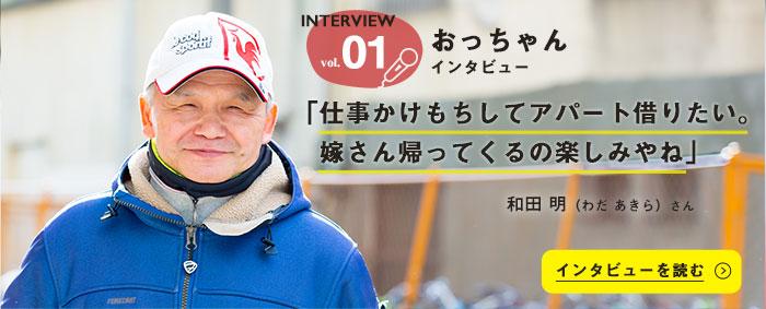 INTERVIEW vol.01,おっちゃんインタビュー,「仕事かけもちしてアパート借りたい。嫁さん帰ってくるの楽しみやね」,和田 明(わだ あきら)さん,インタビューを読む