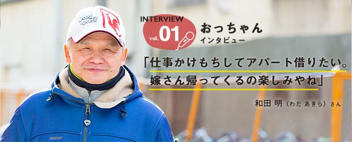 Interview vol.1 おっちゃんインタビュー 「仕事かけもちしてアパート借りたい。嫁さん帰ってくるの楽しみやね」 和田 明(わだ あきら)さん