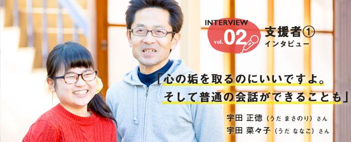Interview vol.2 支援者①インタビュー 「心の垢を取るのにいいですよ。そして普通の会話ができることも」 宇田 正徳(うだ まさのり)さん 宇田 菜々子(うだ ななこ)さん