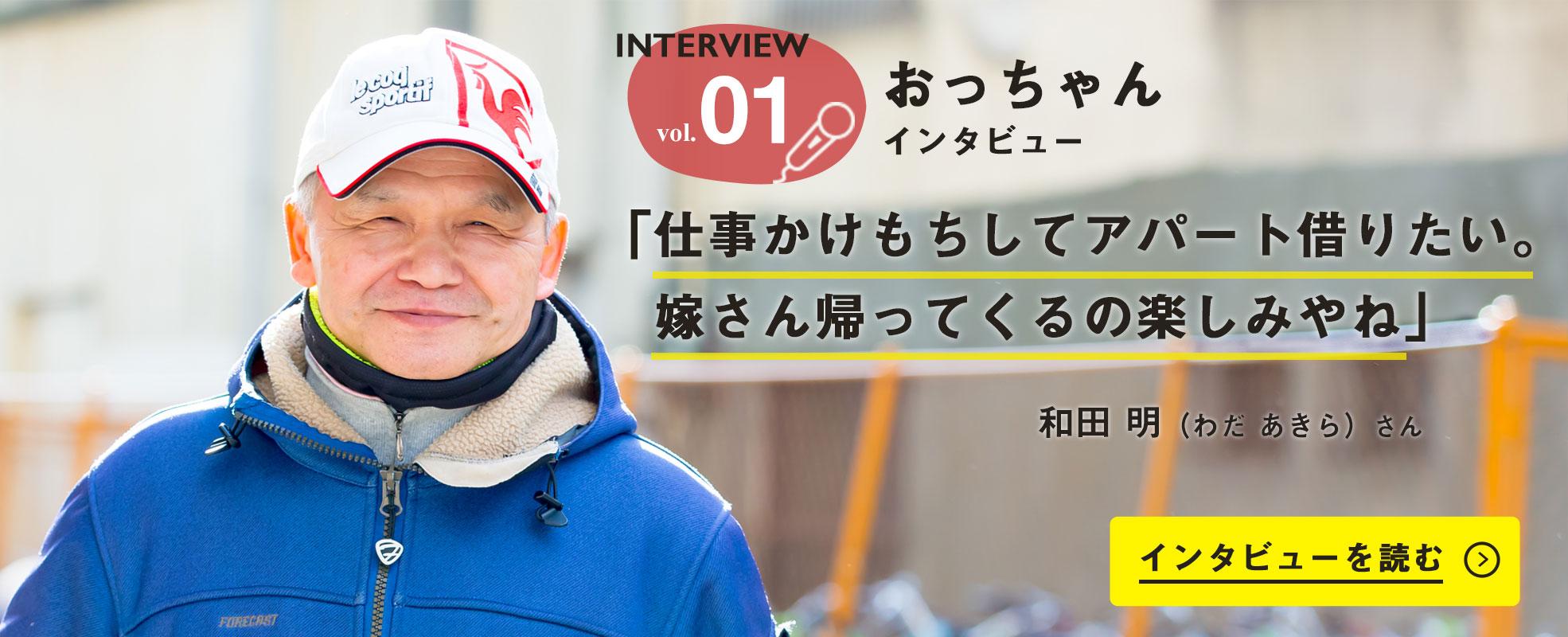 Interview vol.1 おっちゃんインタビュー 「仕事かけもちしてアパート借りたい。嫁さん帰ってくるの楽しみやね」 和田 明(わだ あきら)さん インタビューを読む